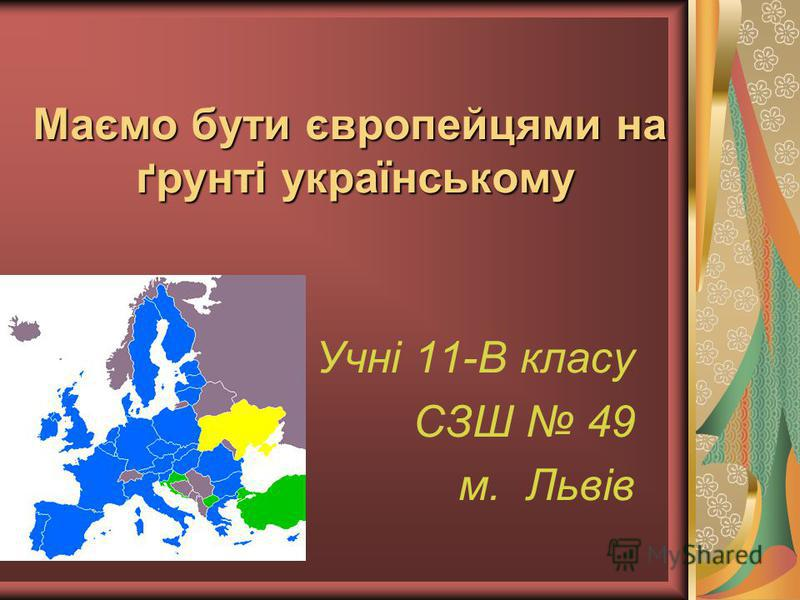 Маємо бути європейцями на ґрунті українському Учні 11-В класу СЗШ 49 м. Львів
