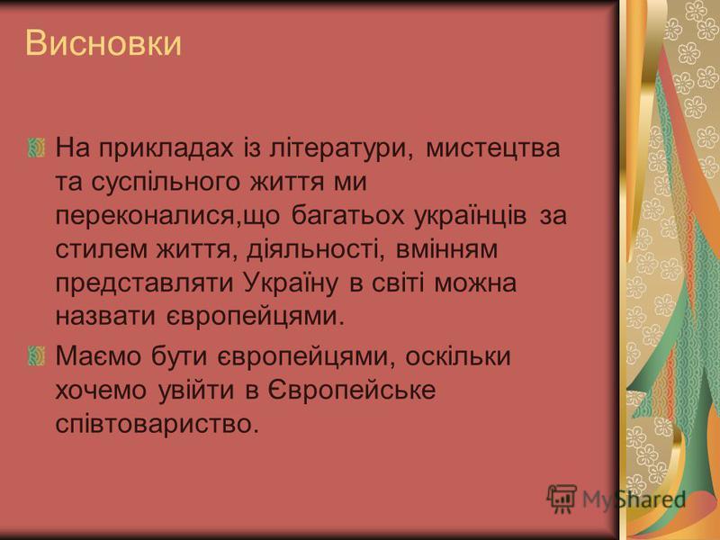 Висновки На прикладах із літератури, мистецтва та суспільного життя ми переконалися,що багатьох українців за стилем життя, діяльності, вмінням представляти Україну в світі можна назвати європейцями. Маємо бути європейцями, оскільки хочемо увійти в Єв