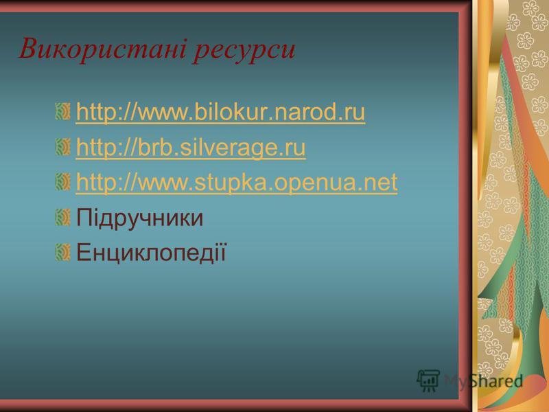 Використані ресурси http://www.bilokur.narod.ru http://brb.silverage.ru http://www.stupka.openua.net Підручники Енциклопедії