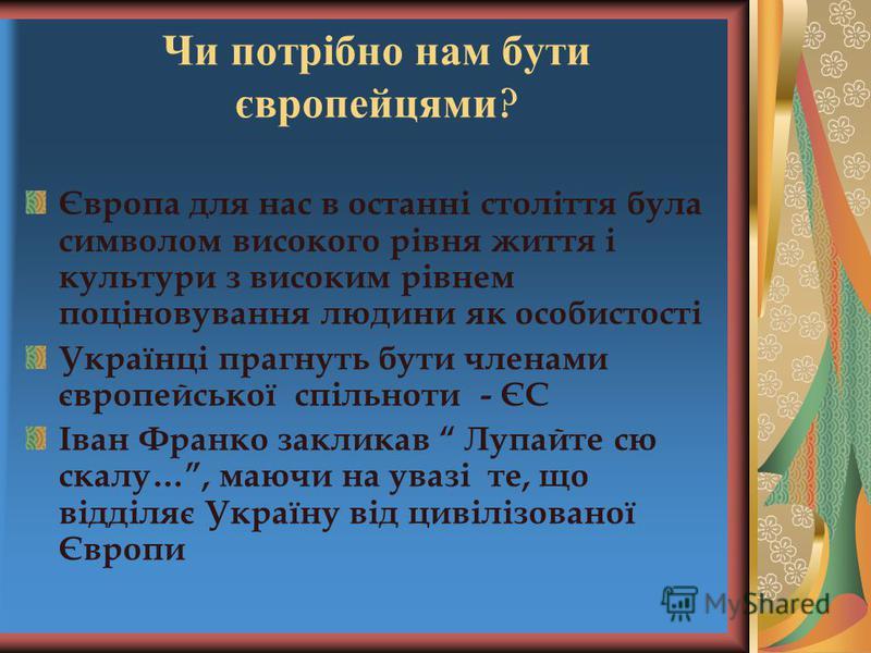 Чи потрібно нам бути європейцями ? Європа для нас в останні століття була символом високого рівня життя і культури з високим рівнем поціновування людини як особистості Українці прагнуть бути членами європейської спільноти - ЄС Іван Франко закликав Лу