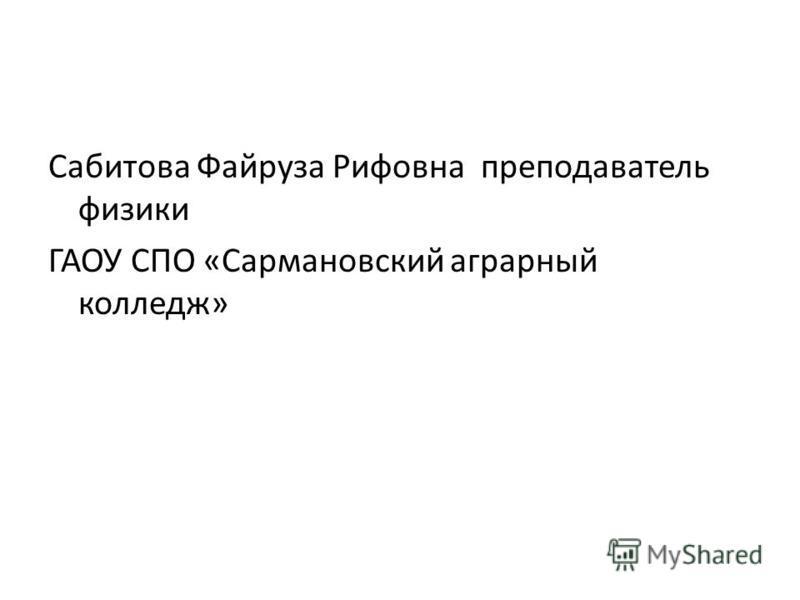 Сабитова Файруза Рифовна преподаватель физики ГАОУ СПО «Сармановский аграрный колледж»