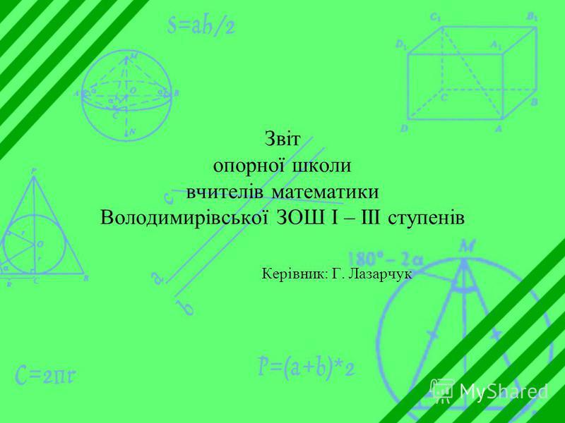 Звіт опорної школи вчителів математики Володимирівської ЗОШ І – ІІІ ступенів Керівник: Г. Лазарчук