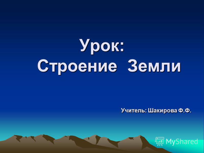 Урок: Строение Земли Учитель: Шакирова Ф.Ф.
