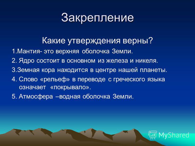 Закрепление Какие утверждения верны? 1.Мантия- это верхняя оболочка Земли. 2. Ядро состоит в основном из железа и никеля. 3. Земная кора находится в центре нашей планеты. 4. Слово «рельеф» в переводе с греческого языка означает «покрывало». 5. Атмосф