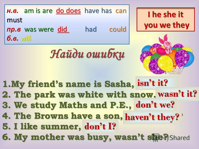 Найди ошибки 1.My friends name is Sasha, isnt he? 2. The park was white with snow, was it? 3. We study Maths and P.E., are we? 4. The Browns have a son, didnt they? 5. I like summer, do I? 6. My mother was busy, wasnt she? Найди ошибки 1.My friends n