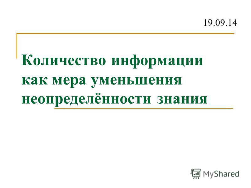 Количество информации как мера уменьшения неопределённости знания 19.09.14