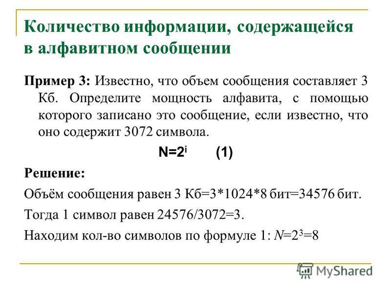 Количество информации, содержащейся в алфавитном сообщении Пример 3: Известно, что объем сообщения составляет 3 Кб. Определите мощность алфавита, с помощью которого записано это сообщение, если известно, что оно содержит 3072 символа. N=2 i (1) Решен