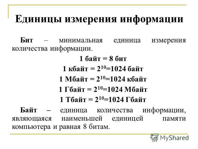 Единицы измерения информации Бит – минимальная единица измерения количества информации. 1 байт = 8 бит 1 кбайт = 2 10 =1024 байт 1 Мбайт = 2 10 =1024 кбайт 1 Гбайт = 2 10 =1024 Мбайт 1 Тбайт = 2 10 =1024 Гбайт Байт – единица количества информации, яв