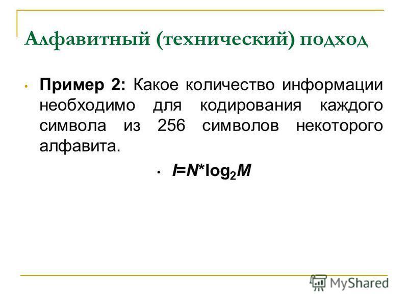 Алфавитный (технический) подход Пример 2: Какое количество информации необходимо для кодирования каждого символа из 256 символов некоторого алфавита. I=N*log 2 M