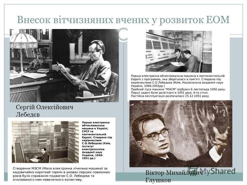 Внесок вітчизняних вчених у розвиток ЕОМ Сергій Олексійович Лебедєв Віктор Михайлович Глушков