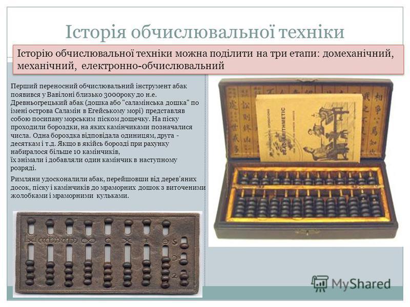 Історія обчислювальної техніки Римляни удосконалили абак, перейшовши від деревяних досок, піску і камінчиків до мраморних дошок з виточеними жолобками і мраморними кульками. Перший переносний обчислювальний інструмент абак появився у Вавілоні близько