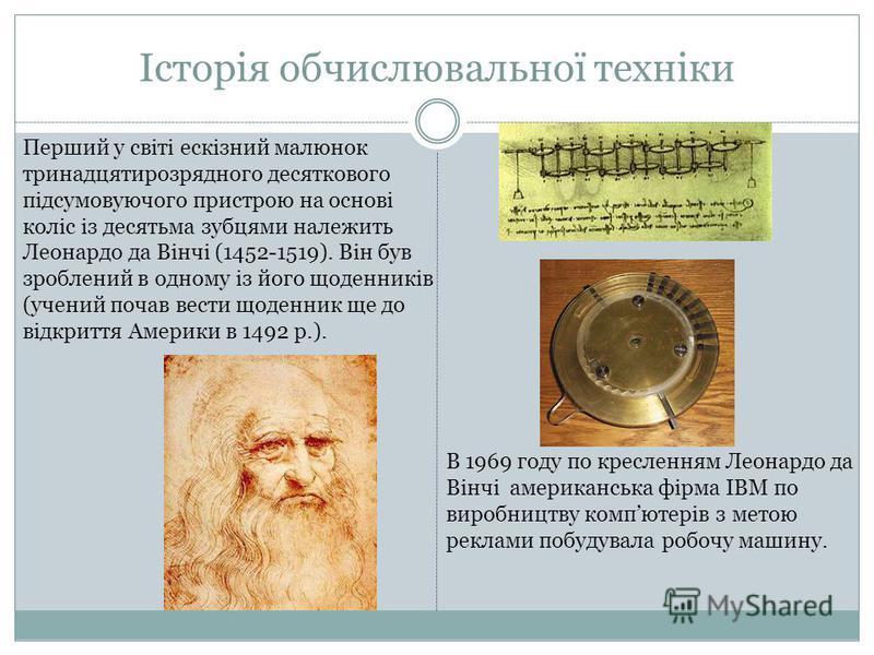 Історія обчислювальної техніки Перший у свiтi ескiзний малюнок тринадцятирозрядного десяткового пiдсумовуючого пристрою на основi колiс iз десятьма зубцями належить Леонардо да Вiнчi (1452-1519). Вiн був зроблений в одному iз його щоденникiв (учений