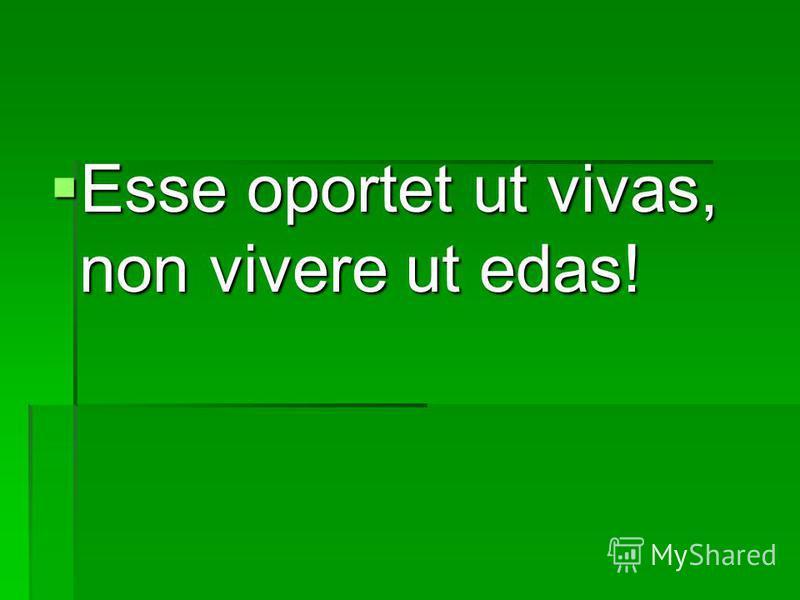 Esse oportet ut vivas, non vivere ut edas! Esse oportet ut vivas, non vivere ut edas!