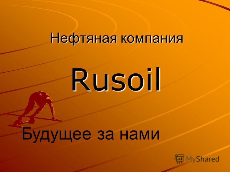 Нефтяная компания Rusoil Будущее за нами