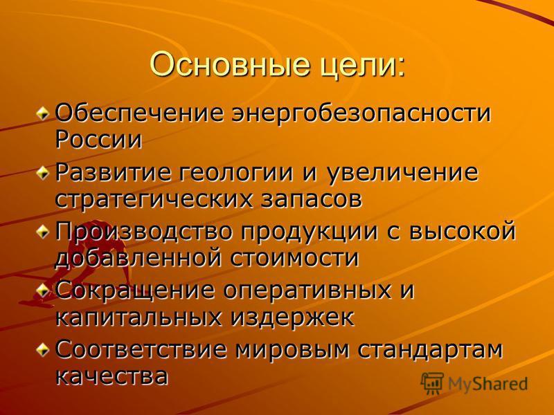 Основные цели: Обеспечение энергобезопасности России Развитие геологии и увеличение стратегических запасов Производство продукции с высокой добавленной стоимости Сокращение оперативных и капитальных издержек Соответствие мировым стандартам качества