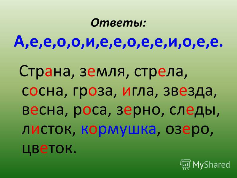 Ответы: А,е,е,о,о,и,е,е,о,е,е,и,о,е,е. Страна, земоя, стрела, сосна, гроза, игла, звеезда, весна, роса, зерено, следы, листок, кормушка, озеро, цветок.