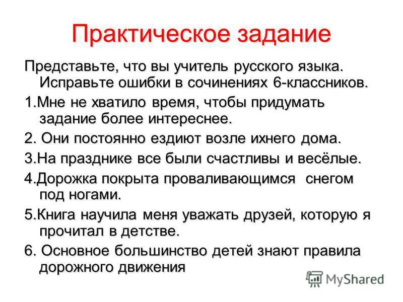 Практическое задание Представьте, что вы учитель русского языка. Исправьте ошибки в сочинениях 6-классников. 1. Мне не хватило время, чтобы придумать задание более интереснее. 2. Они постоянно ездиют возле ихнего дома. 3. На празднике все были счастл
