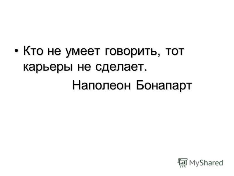 Кто не умеет говорить, тот карьеры не сделает.Кто не умеет говорить, тот карьеры не сделает. Наполеон Бонапарт Наполеон Бонапарт