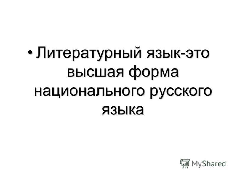 Литературный язык-это высшая форма национального русского языка Литературный язык-это высшая форма национального русского языка