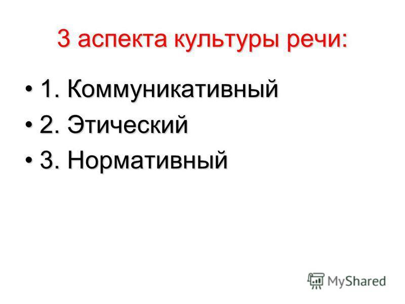 3 аспекта культуры речи: 1. Коммуникативный 1. Коммуникативный 2. Этический 2. Этический 3. Нормативный 3. Нормативный