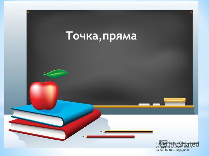 Шаповалова Ірина Филимонівна вчитель початкових класів школи 18 м.Маріуполя Точка,пряма