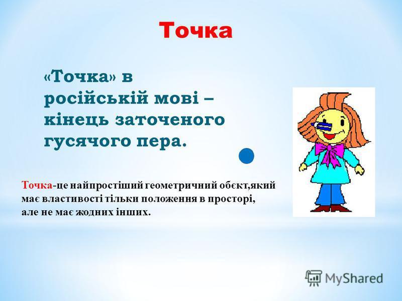 Точка «Точка» в російській мові – кінець заточеного гусячого пера. Точка-це найпростіший геометричний обєкт,який має властивості тільки положення в просторі, але не має жодних інших.