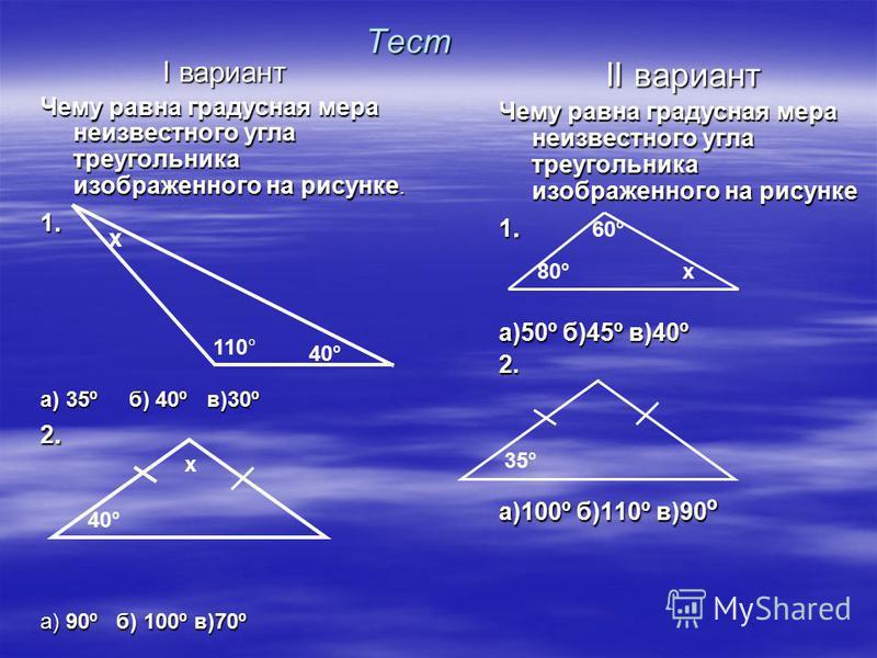 Тест I вариант Чему равна градусная мера неизвестного угла треугольника изображенного на рисунке. 1.1.1.1. а) 35º б) 40º в)30º 2.2.2.2. а) 90º б) 100º в)70º II вариант Чему равна градусная мера неизвестного угла треугольника изображенного на рисунке