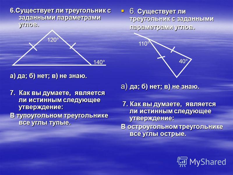 6. Существует ли треугольник с заданными параметрами углов. а) да; б) нет; в) не знаю. 7. Как вы думаете, является ли истинным следующее утверждение: В тупоугольном треугольнике все углы тупые. 6. Существует ли треугольник с заданными параметрами угл