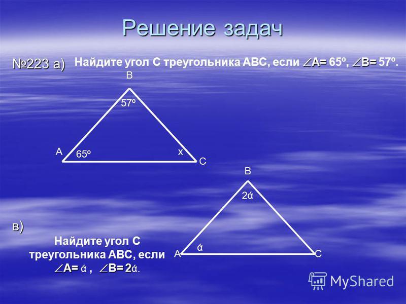 Решение задач 223 а) в) 65º 57º В С Ах ά 2ά2ά А В С А= В= Найдите угол С треугольника АВС, если А= 65º, В= 57º. Найдите угол С А= В= 2 треугольника АВС, если А= ά, В= 2 ά.