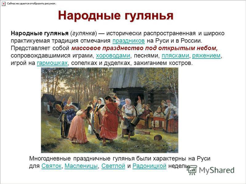 Народные гулянья (гулянка) исторически распространенная и широко практикуемая традиция отмечания праздников на Руси и в России. Представляет собой массовое празднество под открытым небом, сопровождавшимися играми, хороводами, песнями, плясками, ряжен