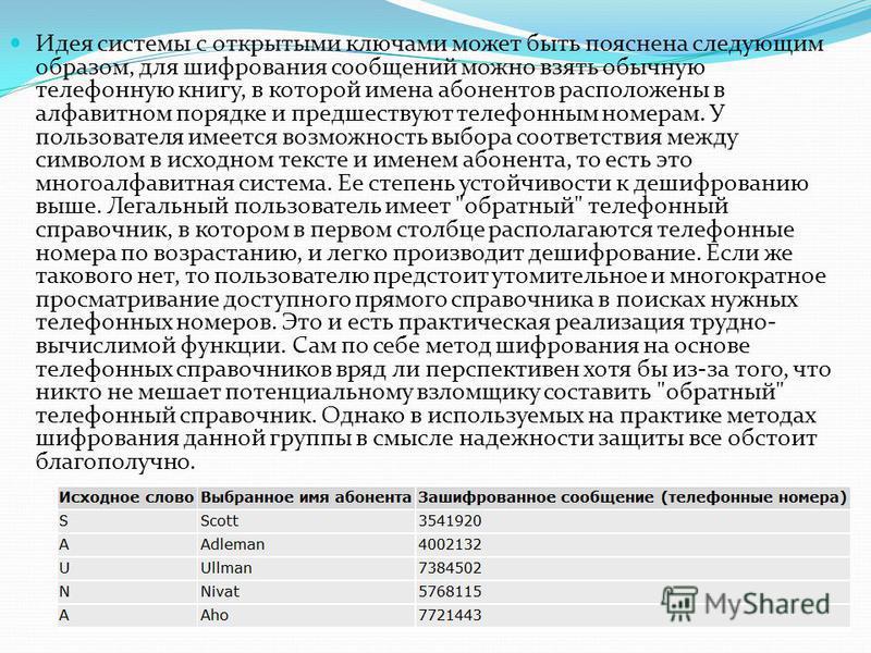 Идея системы с открытыми ключами может быть пояснена следующим образом, для шифрования сообщений можно взять обычную телефонную книгу, в которой имена абонентов расположены в алфавитном порядке и предшествуют телефонным номерам. У пользователя имеетс
