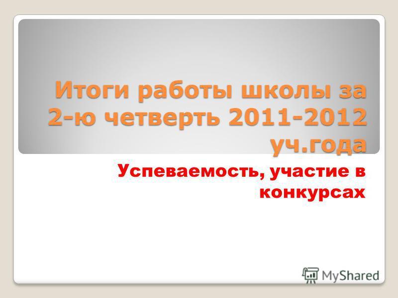 Итоги работы школы за 2-ю четверть 2011-2012 уч.года Успеваемость, участие в конкурсах