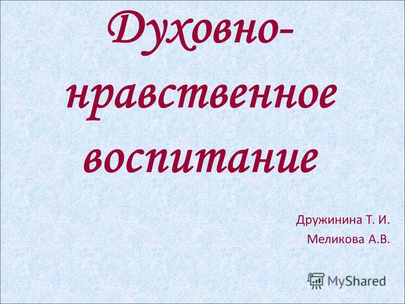 Духовно- нравственное воспитание Дружинина Т. И. Меликова А.В.