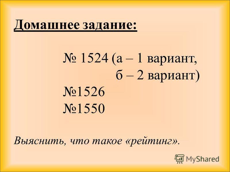 Домашнее задание: 1524 (а – 1 вариант, б – 2 вариант) 1526 1550 Выяснить, что такое «рейтинг».