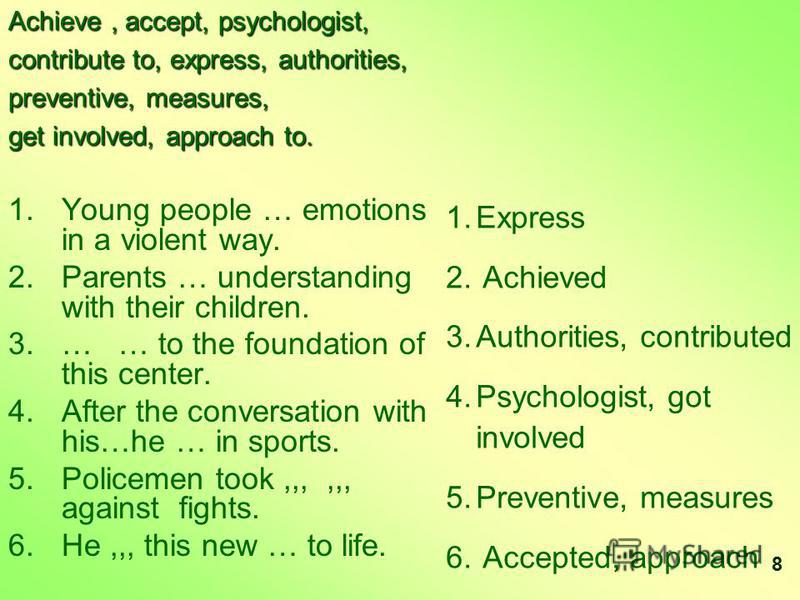 Achieve, accept, psychologist, contribute to, express, authorities, preventive, measures, get involved, approach to. 1. 1.Young people … emotions in a violent way. 2. 2.Parents … understanding with their children. 3. 3.… … to the foundation of this c