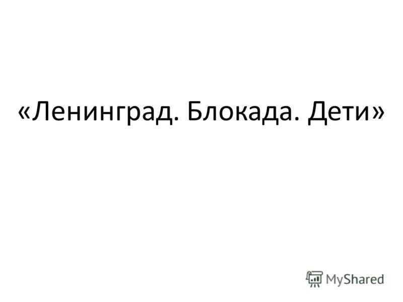 «Ленинград. Блокада. Дети»