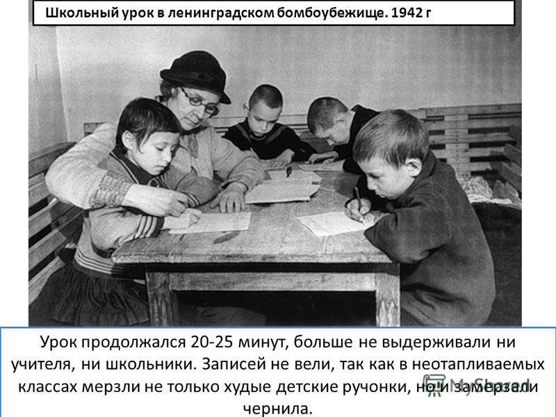 Урок продолжался 20-25 минут, больше не выдерживали ни учителя, ни школьники. Записей не вели, так как в неотапливаемых классах мерзли не только худые детские ручонки, но и замерзали чернила. Школьный урок в ленинградском бомбоубежище. 1942 г