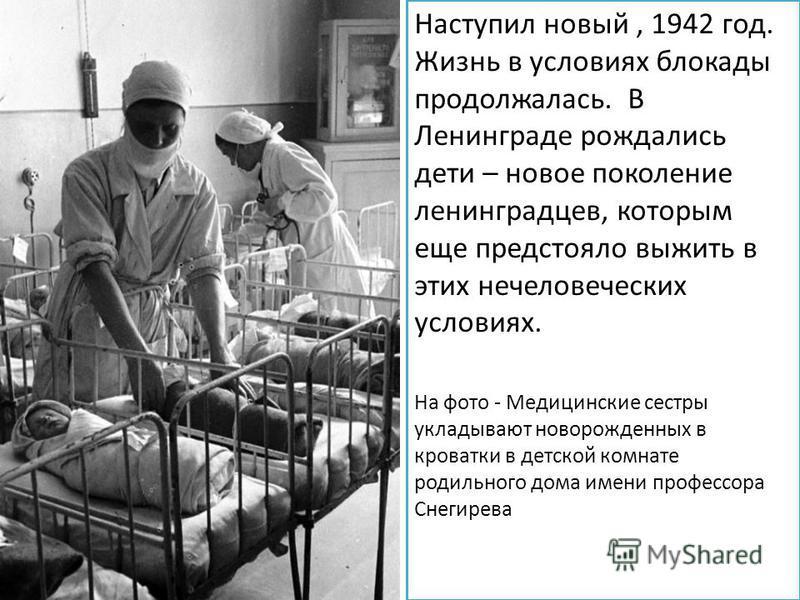 Наступил новый, 1942 год. Жизнь в условиях блокады продолжалась. В Ленинграде рождались дети – новое поколение ленинградцев, которым еще предстояло выжить в этих нечеловеческих условиях. На фото - Медицинские сестры укладывают новорожденных в кроватк