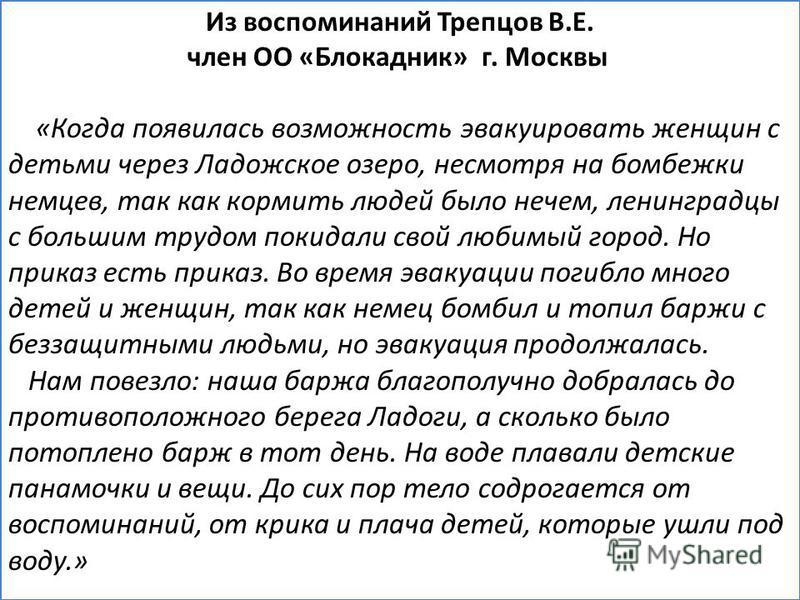 Из воспоминаний Трепцов В.Е. член ОО «Блокадник» г. Москвы «Когда появилась возможность эвакуировать женщин с детьми через Ладожское озеро, несмотря на бомбежки немцев, так как кормить людей было нечем, ленинградцы с большим трудом покидали свой люби