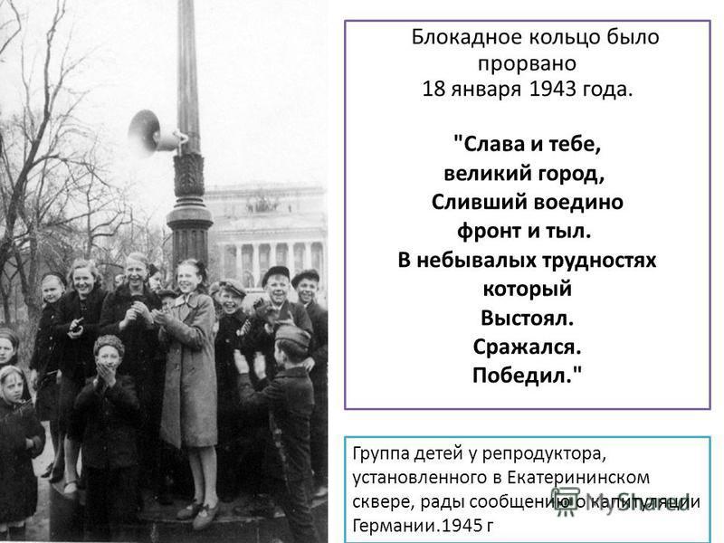 Группа детей у репродуктора, установленного в Екатерининском сквере, рады сообщению о капитуляции Германии.1945 г Блокадное кольцо было прорвано 18 января 1943 года.
