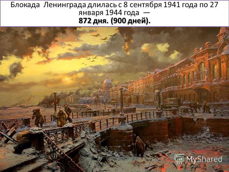 Блокада Ленинграда длилась с 8 сентября 1941 года по 27 января 1944 года 872 дня. (900 дней).