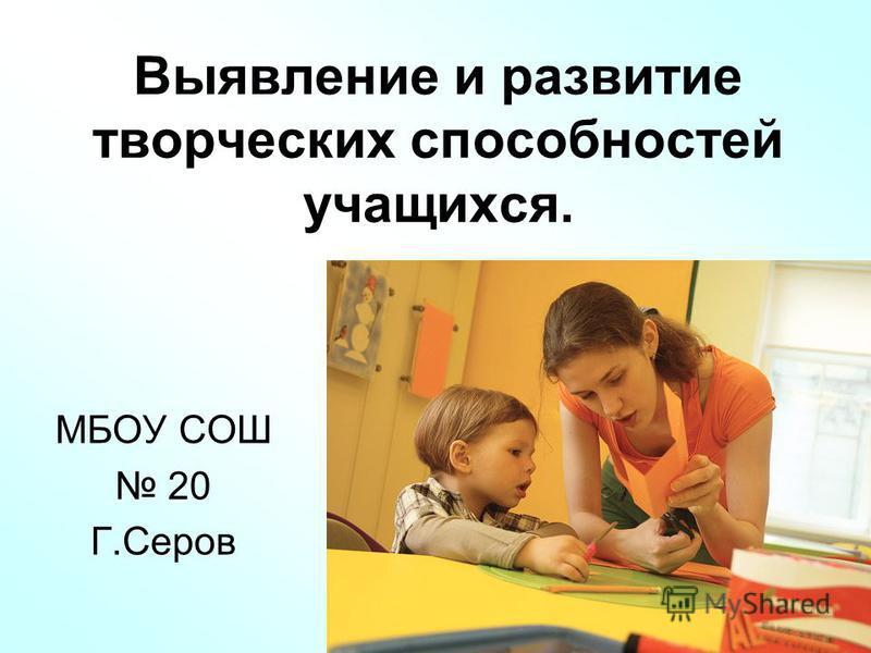 Выявление и развитие творческих способностей учащихся. МБОУ СОШ 20 Г.Серов