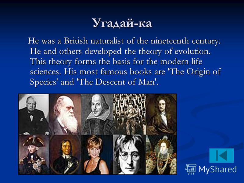 Угадай-ка He was a British naturalist of the nineteenth century. He and others developed the theory of evolution. This theory forms the basis for the modern life sciences. His most famous books are 'The Origin of Species' and 'The Descent of Man'. He