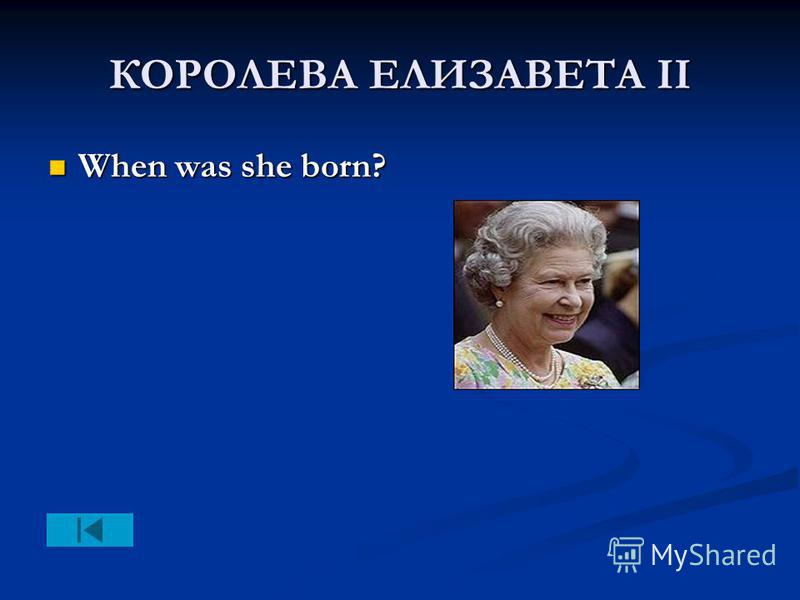 КОРОЛЕВА ЕЛИЗАВЕТА II When was she born? When was she born?