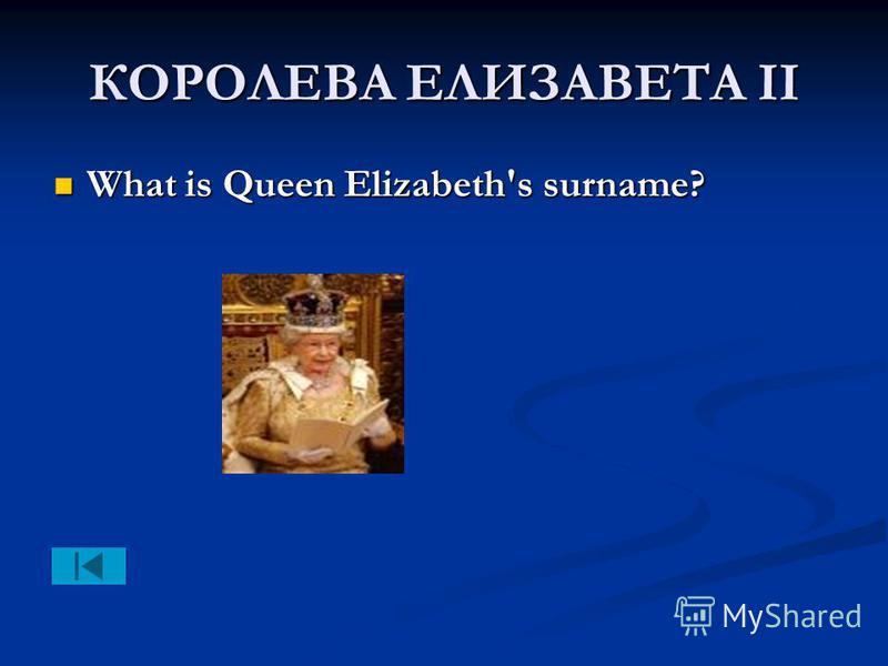 КОРОЛЕВА ЕЛИЗАВЕТА II What is Queen Elizabeth's surname? What is Queen Elizabeth's surname?