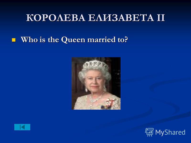 КОРОЛЕВА ЕЛИЗАВЕТА II Who is the Queen married to? Who is the Queen married to?