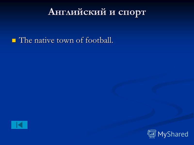 Английский и спорт The native town of football. The native town of football.
