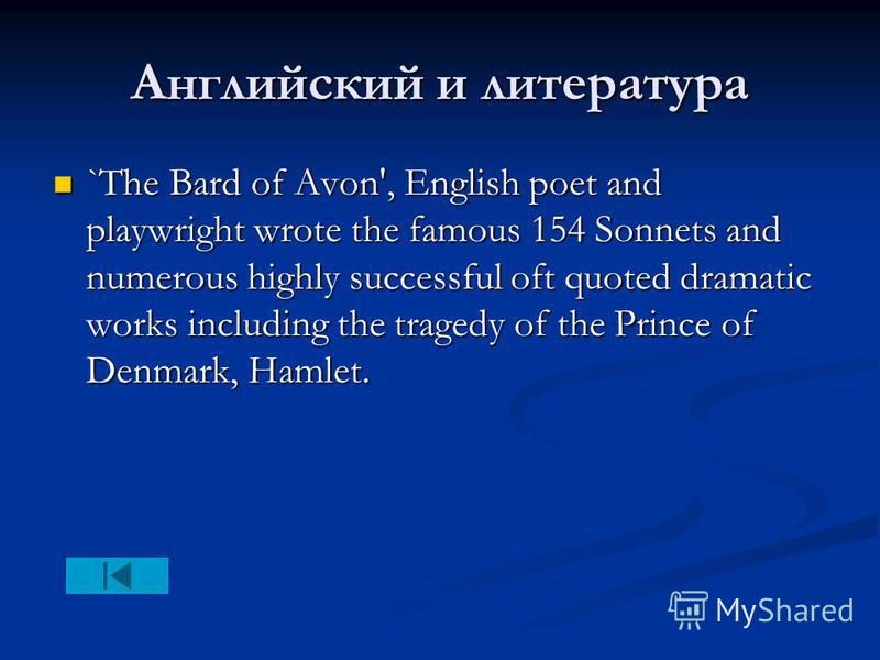 Английский и литература `The Bard of Avon', English poet and playwright wrote the famous 154 Sonnets and numerous highly successful oft quoted dramatic works including the tragedy of the Prince of Denmark, Hamlet. `The Bard of Avon', English poet and