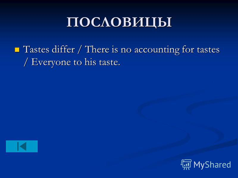 ПОСЛОВИЦЫ Tastes differ / There is no accounting for tastes / Everyone to his taste. Tastes differ / There is no accounting for tastes / Everyone to his taste.