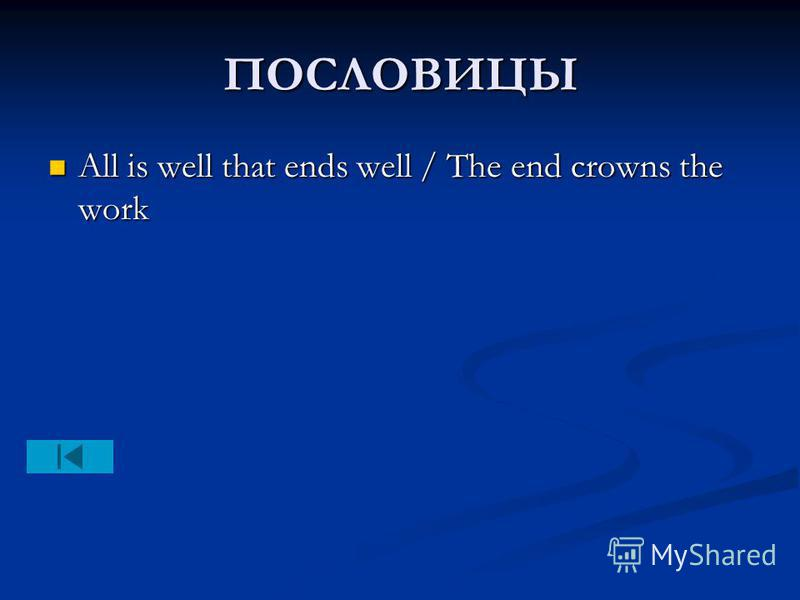 ПОСЛОВИЦЫ All is well that ends well / The end crowns the work All is well that ends well / The end crowns the work